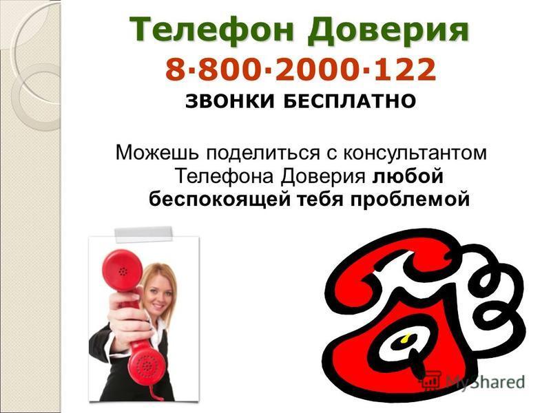 Телефон Доверия 8·800·2000·122 ЗВОНКИ БЕСПЛАТНО Можешь поделиться с консультантом Телефона Доверия любой беспокоящей тебя проблемой
