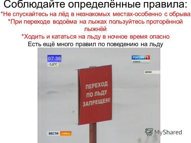 Соблюдайте определённые правила: *Не спускайтесь на лёд в незнакомых местах-особенно с обрыва *При переходе водоёма на лыжах пользуйтесь проторённой лыжнёй *Ходить и кататься на льду в ночное время опасно Есть ещё много правил по поведению на льду