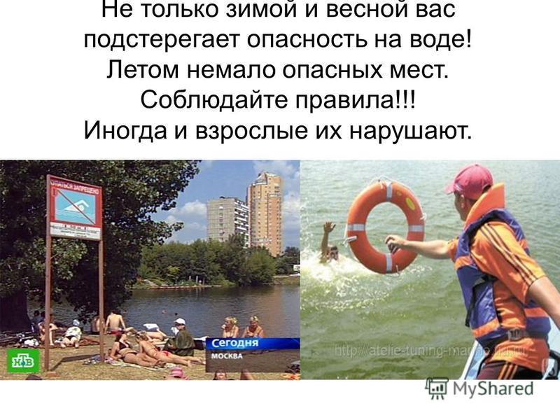 Не только зимой и весной вас подстерегает опасность на воде! Летом немало опасных мест. Соблюдайте правила!!! Иногда и взрослые их нарушают.