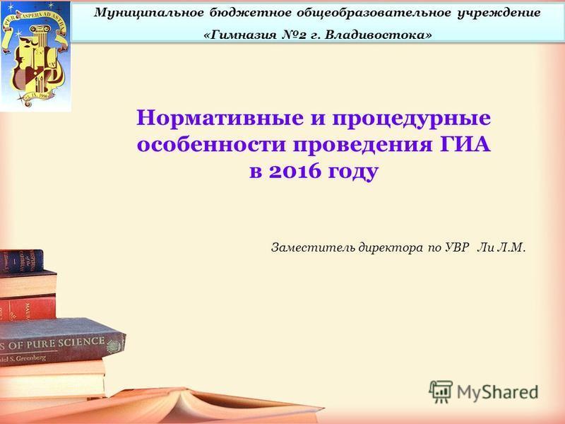 Нормативные и процедурные особенности проведения ГИА в 2016 году Заместитель директора по УВР Ли Л.М. Муниципальное бюджетное общеобразовательное учреждение «Гимназия 2 г. Владивостока»