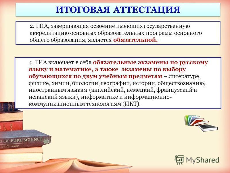 2. ГИА, завершающая освоение имеющих государственную аккредитацию основных образовательных программ основного общего образования, является обязательной. ИТОГОВАЯ АТТЕСТАЦИЯ 4. ГИА включает в себя обязательные экзамены по русскому языку и математике,