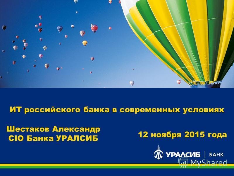 ИТ российского банка в современных условиях Шестаков Александр CIO Банка УРАЛСИБ 12 ноября 2015 года