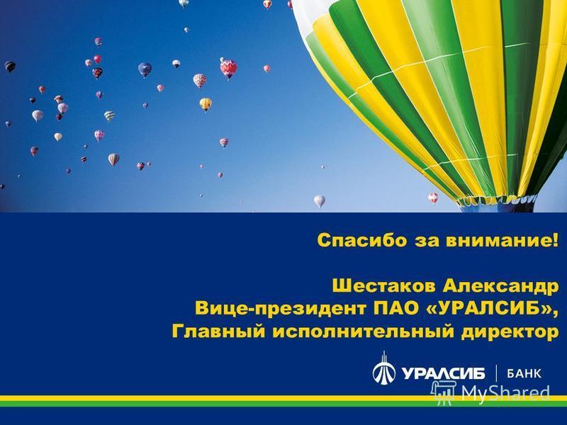 Спасибо за внимание! Шестаков Александр Вице-президент ПАО «УРАЛСИБ», Главный исполнительный директор