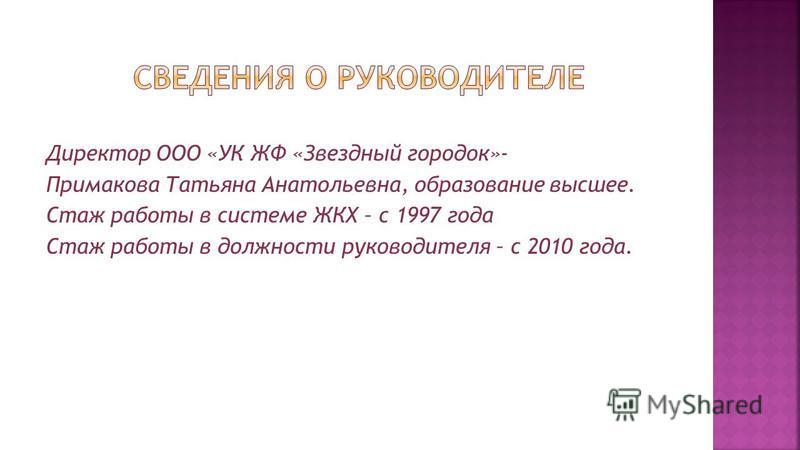 Директор ООО «УК ЖФ «Звездный городок»- Примакова Татьяна Анатольевна, образование высшее. Стаж работы в системе ЖКХ – с 1997 года Стаж работы в должности руководителя – с 2010 года.