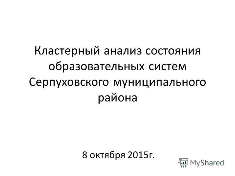 Кластерный анализ состояния образовательных систем Серпуховского муниципального района 8 октября 2015 г.