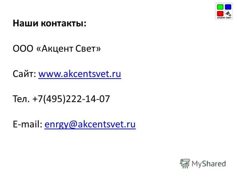 Наши контакты: ООО «Акцент Свет» Сайт: www.akcentsvet.ruwww.akcentsvet.ru Тел. +7(495)222-14-07 E-mail: enrgy@akcentsvet.ruenrgy@akcentsvet.ru