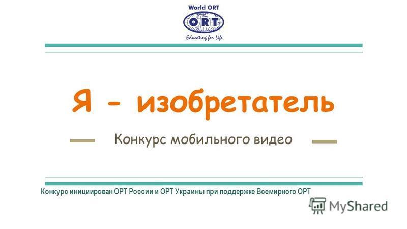 Я - изобретатель Конкурс мобильного видео Конкурс инициирован ОРТ России и ОРТ Украины при поддержке Всемирного ОРТ