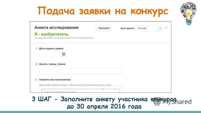 3 ШАГ - Заполните анкету участника конкурса до 30 апреля 2016 года Подача заявки на конкурс