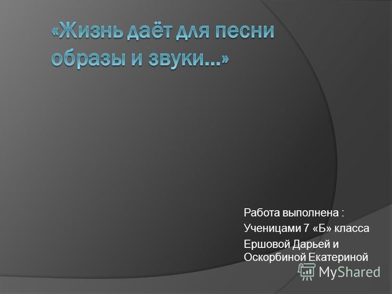 Работа выполнена : Ученицами 7 «Б» класса Ершовой Дарьей и Оскорбиной Екатериной