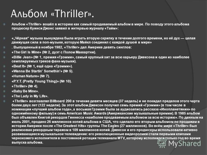Альбом «Thriller». Альбом «Thriller» вошёл в историю как самый продаваемый альбом в мире. По поводу этого альбома продюсер Куинси Джонс заявил в интервью журналу «Тайм»: «Чёрная музыка вынуждена была играть вторую скрипку в течение долгого времени, н