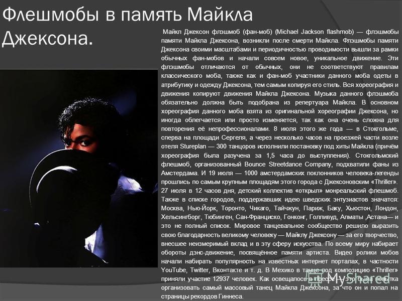 Флешмобы в память Майкла Джексона. Майкл Джексон флэшмоб (фан-моб) (Michael Jackson flashmob) флэшмобы памяти Майкла Джексона, возникли после смерти Майкла. Флэшмобы памяти Джексона своими масштабами и периодичностью проводимости вышли за рамки обычн