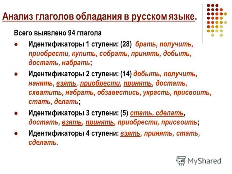 Анализ глаголов обладания в русском языке. Всего выявлено 94 глагола Идентификаторы 1 ступени: (28) брать, получить, приобрести, купить, собрать, принять, добыть, достать, набрать ; Идентификаторы 2 ступени: (14) добыть, получить, нанять, взять, прио