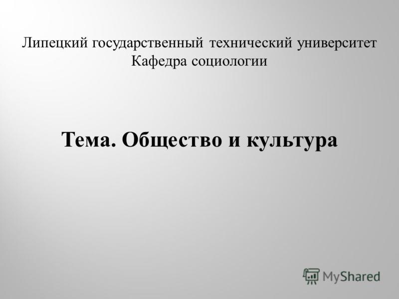Липецкий государственный технический университет Кафедра социологии Тема. Общество и культура