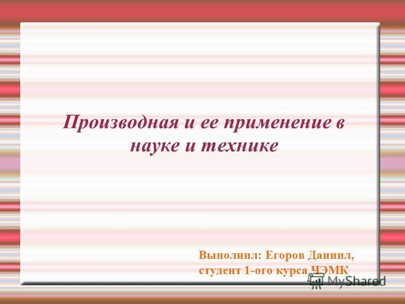 Производная и ее применение в науке и технике Выполнил: Егоров Даниил, студент 1-ого курса ЧЭМК