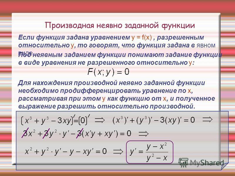 Производная неявно заданной функции Если функция задана уравнением y = f(х), разрешенным относительно y, то говорят, что функция задана в явном виде. Для нахождения производной неявно заданной функции необходимо продифференцировать уравнение по х, ра