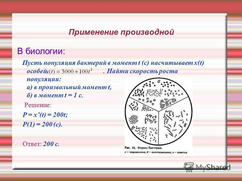 Применение производной В биологии: Пусть популяция бактерий в момент t (с) насчитывает x(t) особей.. Найти скорость роста популяции: а) в произвольный момент t, б) в момент t = 1 c. Решение: P = x(t) = 200t; P(1) = 200 (с). Ответ: 200 с.