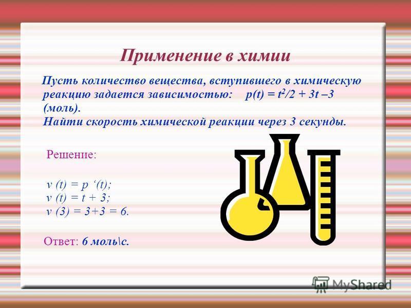Применение в химии Пусть количество вещества, вступившего в химическую реакцию задается зависимостью: р(t) = t 2 /2 + 3t –3 (моль). Найти скорость химической реакции через 3 секунды. Решение: v (t) = p (t); v (t) = t + 3; v (3) = 3+3 = 6. Ответ: 6 мо