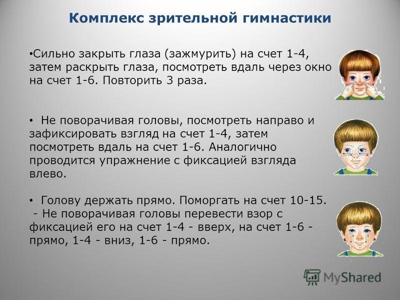 Комплекс зрительной гимнастики Сильно закрыть глаза (зажмурить) на счет 1-4, затем раскрыть глаза, посмотреть вдаль через окно на счет 1-6. Повторить 3 раза. Не поворачивая головы, посмотреть направо и зафиксировать взгляд на счет 1-4, затем посмотре