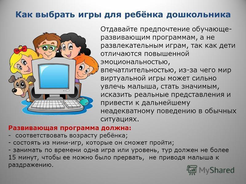 Как выбрать игры для ребёнка дошкольника Отдавайте предпочтение обучающие- развивающим программам, а не развлекательным играм, так как дети отличаются повышенной эмоциональностью, впечатлительностью, из-за чего мир виртуальной игры может сильно увлеч