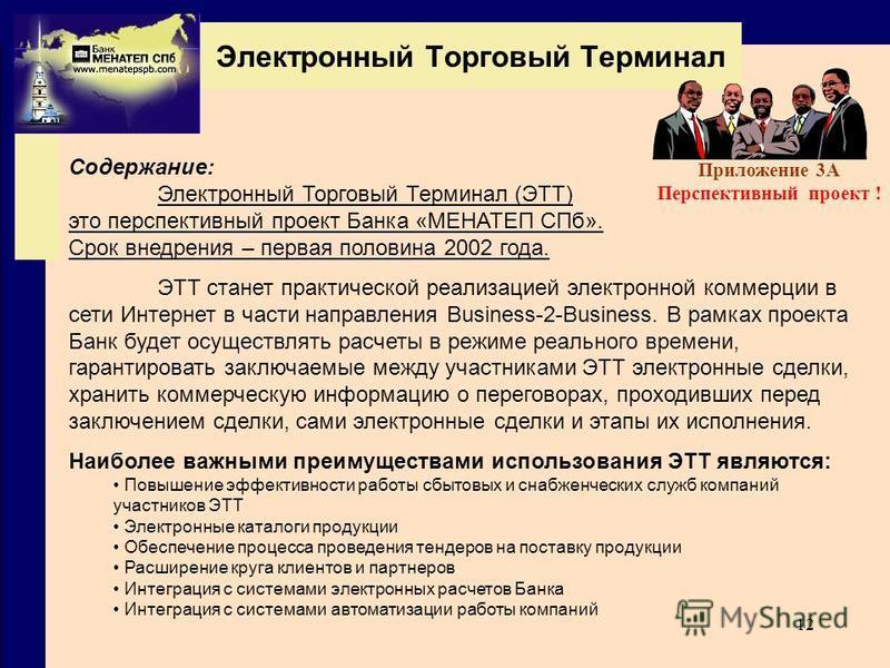12 Содержание: Электронный Торговый Терминал (ЭТТ) это перспективный проект Банка «МЕНАТЕП СПб». Срок внедрения – первая половина 2002 года. ЭТТ станет практической реализацией электронной коммерции в сети Интернет в части направления Business-2-Busi