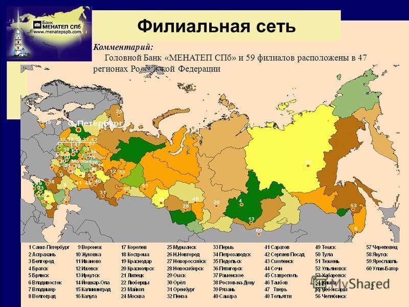 2 Филиальная сеть Комментарий: Головной Банк «МЕНАТЕП СПб» и 59 филиалов расположены в 47 регионах Российской Федерации