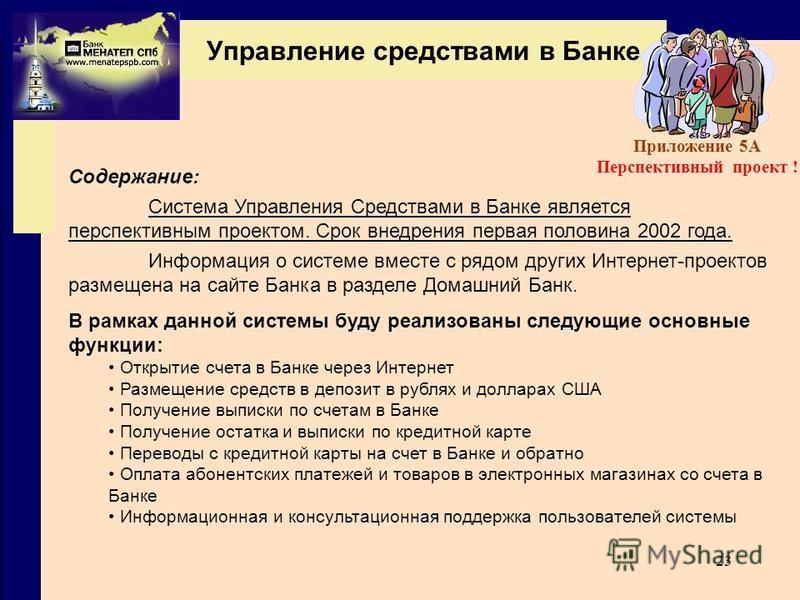 23 Содержание: Система Управления Средствами в Банке является перспективным проектом. Срок внедрения первая половина 2002 года. Информация о системе вместе с рядом других Интернет-проектов размещена на сайте Банка в разделе Домашний Банк. В рамках да