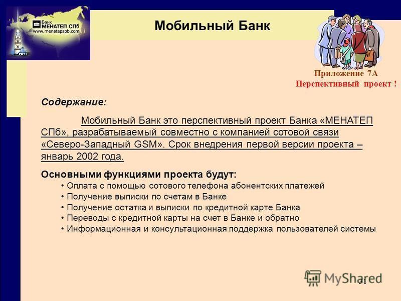 31 Мобильный Банк Содержание: Мобильный Банк это перспективный проект Банка «МЕНАТЕП СПб», разрабатываемый совместно с компанией сотовой связи «Северо-Западный GSM». Срок внедрения первой версии проекта – январь 2002 года. Основными функциями проекта