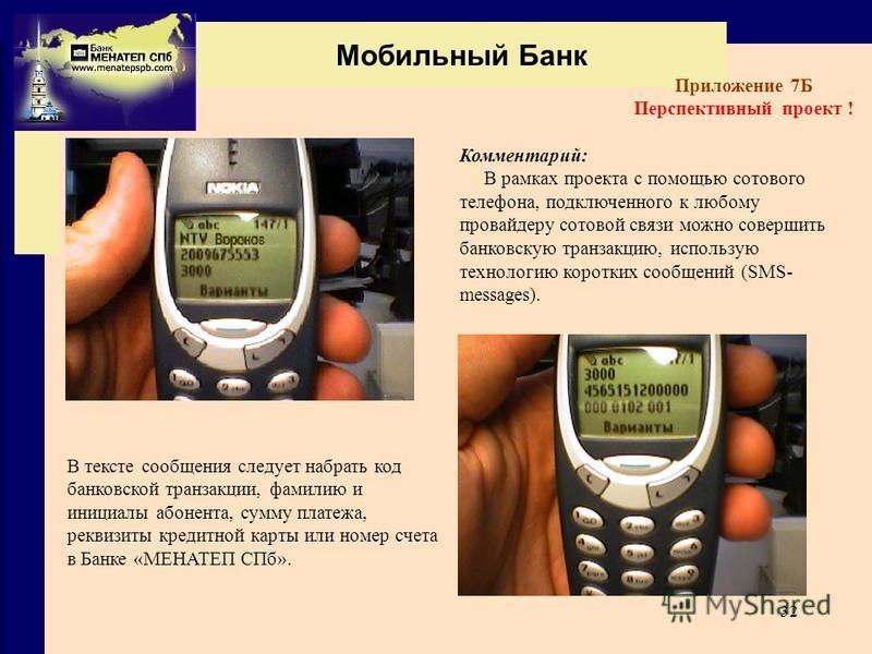 32 Мобильный Банк Приложение 7Б Перспективный проект ! Комментарий: В рамках проекта с помощью сотового телефона, подключенного к любому провайдеру сотовой связи можно совершить банковскую транзакцию, использую технологию коротких сообщений (SMS- mes