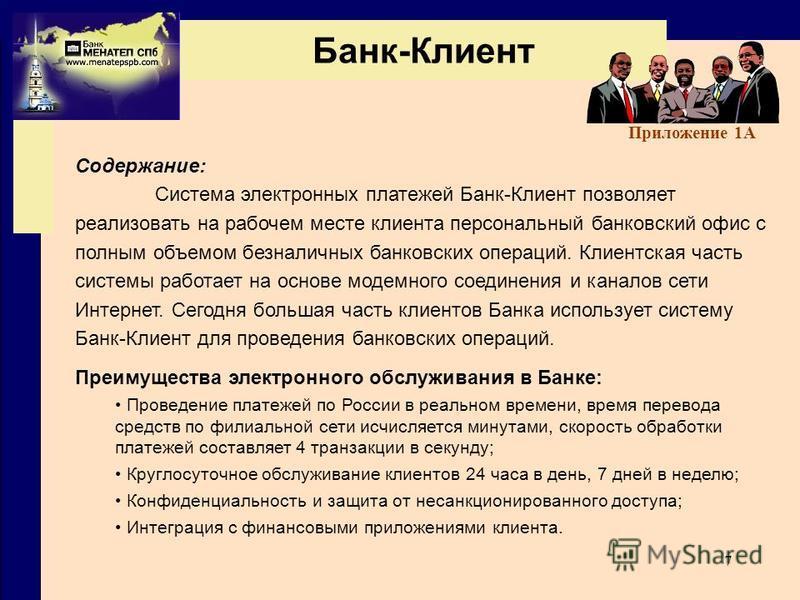 7 Банк-Клиент Содержание: Система электронных платежей Банк-Клиент позволяет реализовать на рабочем месте клиента персональный банковский офис с полным объемом безналичных банковских операций. Клиентская часть системы работает на основе модемного сое