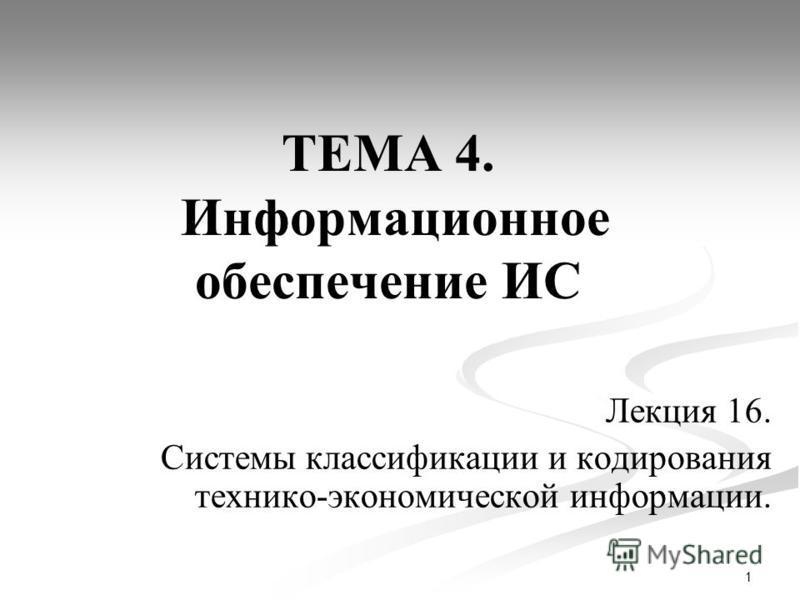 1 ТЕМА 4. Информационное обеспечение ИС Лекция 16. Системы классификации и кодирования технико-экономической информации.
