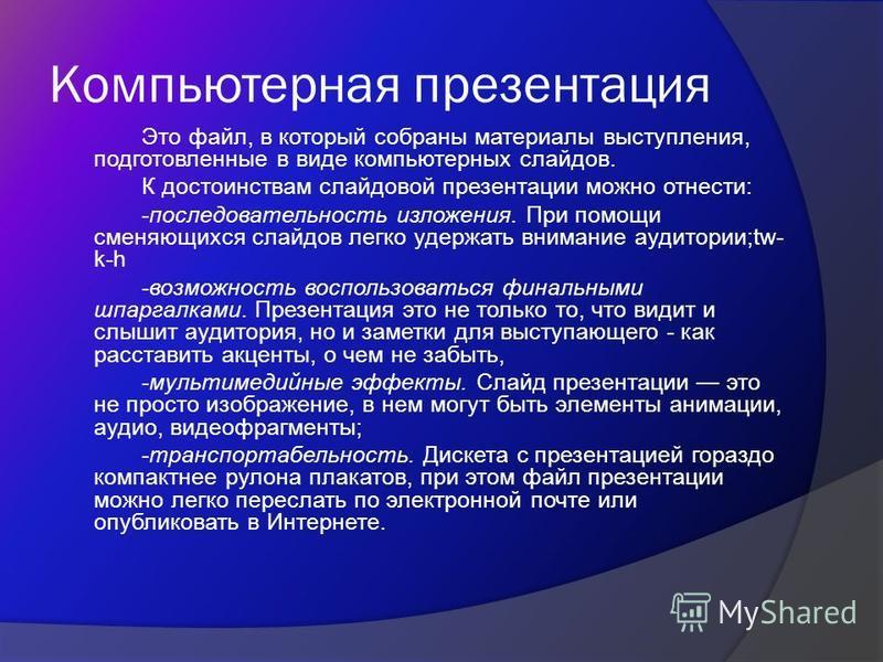 Компьютерная презентация Это файл, в который собраны материалы выступления, подготовленные в виде компьютерных слайдов. К достоинствам слайдовой презентации можно отнести: -последовательность изложения. При помощи сменяющихся слайдов легко удержать в