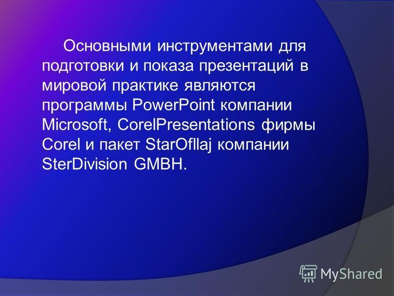 Основными инструментами для подготовки и показа презентаций в мировой практике являются программы PowerPoint компании Microsoft, CorelPresentations фирмы Corel и пакет StarOfllaj компании SterDivision GMBH.