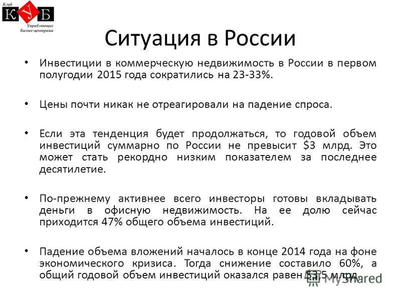 Ситуация в России Инвестиции в коммерческую недвижимость в России в первом полугодии 2015 года сократились на 23-33%. Цены почти никак не отреагировали на падение спроса. Если эта тенденция будет продолжаться, то годовой объем инвестиций суммарно по