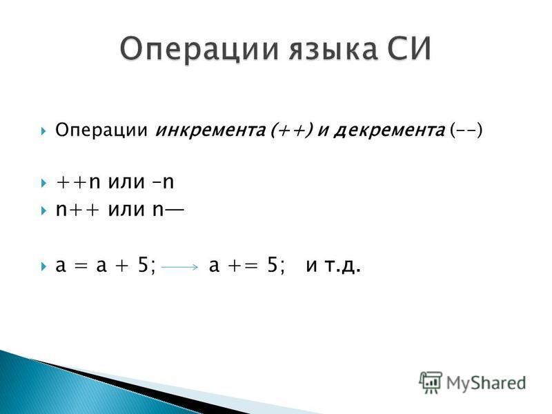 Операции инкремента (++) и декремента (--) ++n или –n n++ или n а = а + 5; a += 5; и т.д.
