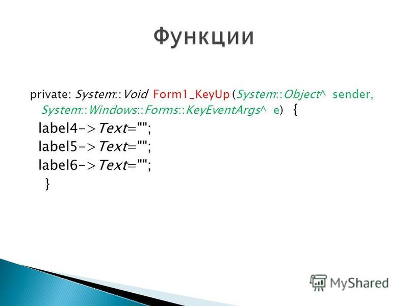 private: System::Void Form1_KeyUp (System::Object^ sender, System::Windows::Forms::KeyEventArgs^ e) { label4->Text=; label5->Text=; label6->Text=; }