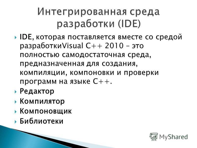 IDE, которая поставляется вместе со средой разработкиVisual C++ 2010 – это полностью самодостаточная среда, предназначенная для создания, компиляции, компоновки и проверки программ на языке С++. Редактор Компилятор Компоновщик Библиотеки