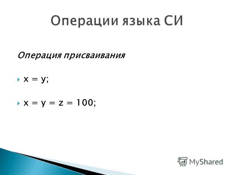 Операция присваивания х = у; x = y = z = 100;