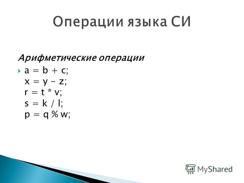 Арифметические операции a = b + c; x = y - z; r = t * v; s = k / l; p = q % w;