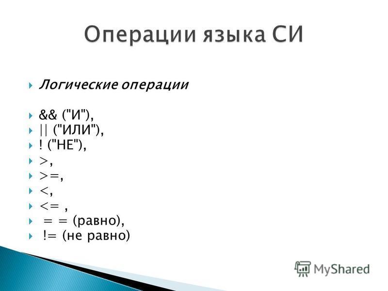 Логические операции && (И), || (ИЛИ), ! (НЕ), >, >=, <, <=, = = (равно), != (не равно)