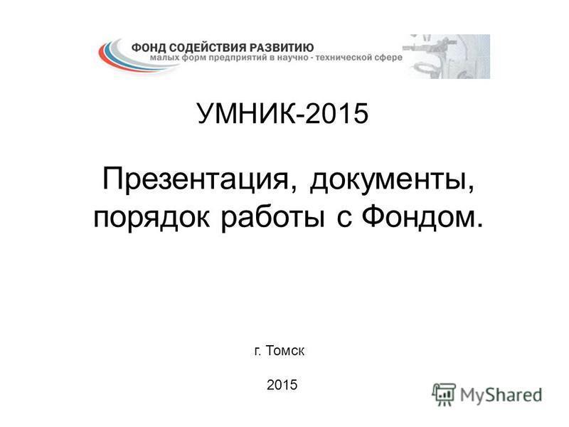 УМНИК-2015 Презентация, документы, порядок работы с Фондом. г. Томск 2015