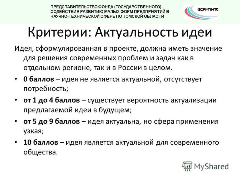 Идея, сформулированная в проекте, должна иметь значение для решения современных проблем и задач как в отдельном регионе, так и в России в целом. 0 баллов – идея не является актуальной, отсутствует потребность; от 1 до 4 баллов – существует вероятност