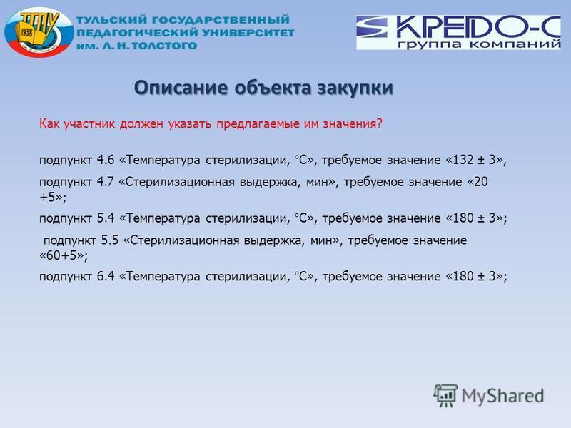 Описание объекта закупки Как участник должен указать предлагаемые им значения? подпункт 4.6 «Температура стерилизации, °С», требуемое значение «132 ± 3», подпункт 4.7 «Стерилизационная выдержка, мин», требуемое значение «20 +5»; подпункт 5.4 «Темпера
