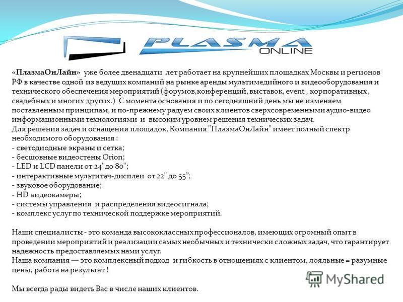 «Плазма ОнЛайн» уже более двенадцати лет работает на крупнейших площадках Москвы и регионов РФ в качестве одной из ведущих компаний на рынке аренды мультимедийного и видеооборудования и технического обеспечения мероприятий (форумов,конференций, выста