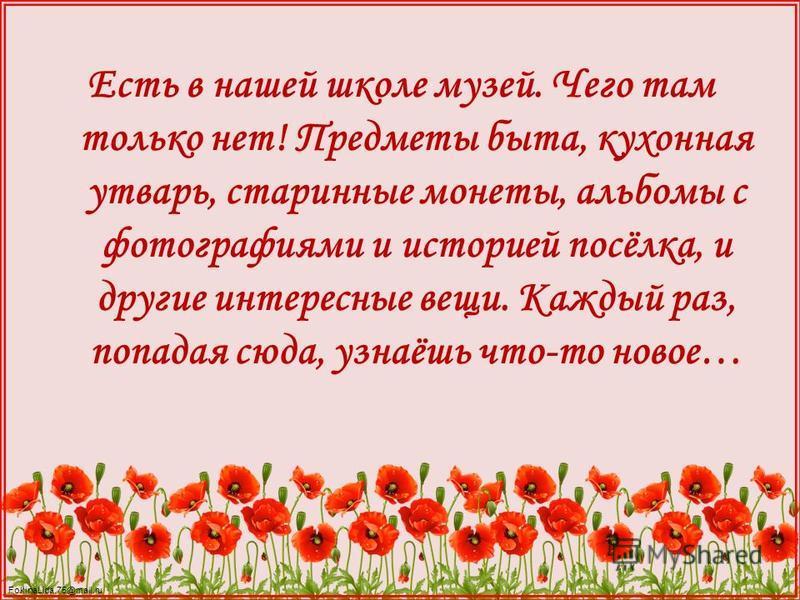 FokinaLida.75@mail.ru Есть в нашей школе музей. Чего там только нет! Предметы быта, кухонная утварь, старинные монеты, альбомы с фотографиями и историей посёлка, и другие интересные вещи. Каждый раз, попадая сюда, узнаёшь что-то новое…