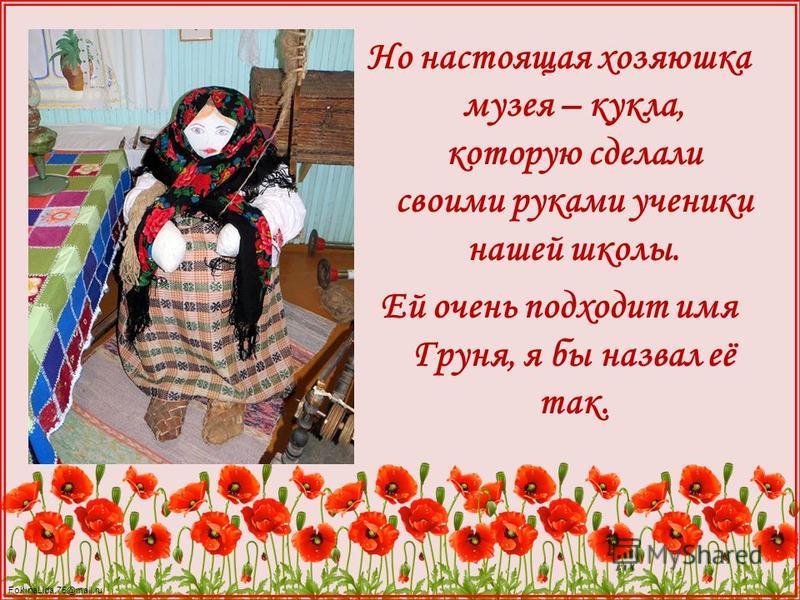 FokinaLida.75@mail.ru Но настоящая хозяюшка музея – кукла, которую сделали своими руками ученики нашей школы. Ей очень подходит имя Груня, я бы назвал её так.