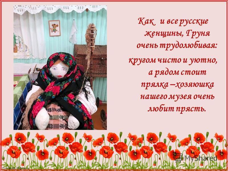 FokinaLida.75@mail.ru Как и все русские женщины, Груня очень трудолюбивая: кругом чисто и уютно, а рядом стоит прялка –хозяюшка нашего музея очень любит прясть.