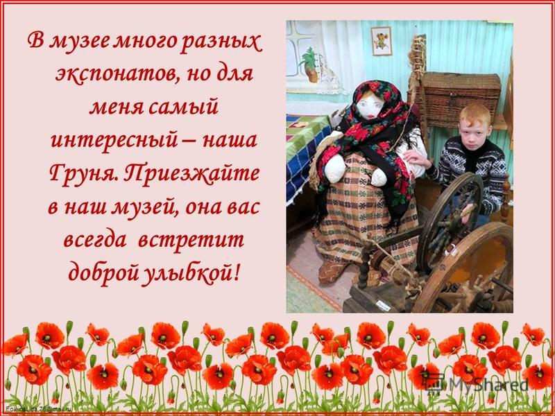 FokinaLida.75@mail.ru В музее много разных экспонатов, но для меня самый интересный – наша Груня. Приезжайте в наш музей, она вас всегда встретит доброй улыбкой!