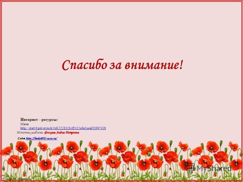 FokinaLida.75@mail.ru Интернет - ресурсы: Маки http://stat19.privet.ru/lr/0d12228126cf5115e9a5eea923997628 Фокина Лидия Петровна Источник шаблона: Фокина Лидия Петровна Сайт http://linda6035.ucoz.ru/http://linda6035.ucoz.ru/ Спасибо за внимание!