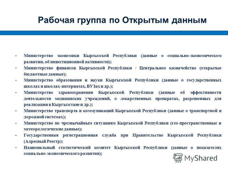 Рабочая группа по Открытым данным -Министерство экономики Кыргызской Республики (данные о социально-экономическом развитии, об инвестиционной активности); -Министерство финансов Кыргызской Республики / Центральное казначейство (открытые бюджетные дан
