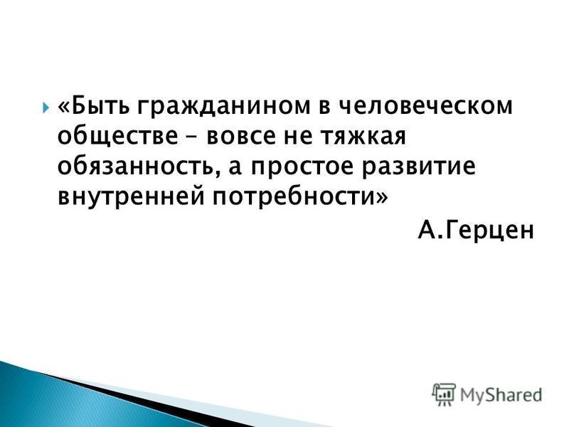 «Быть гражданином в человеческом обществе – вовсе не тяжкая обязанность, а простое развитие внутренней потребности» А.Герцен